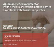 18 JAN 2018 | Seminário Doutoral em Estudos de Desenvolvimento | Ajuda ao Desenvolvimento: Insuficiências conceptuais, determinantes da afectação e efeitos nos recipientes